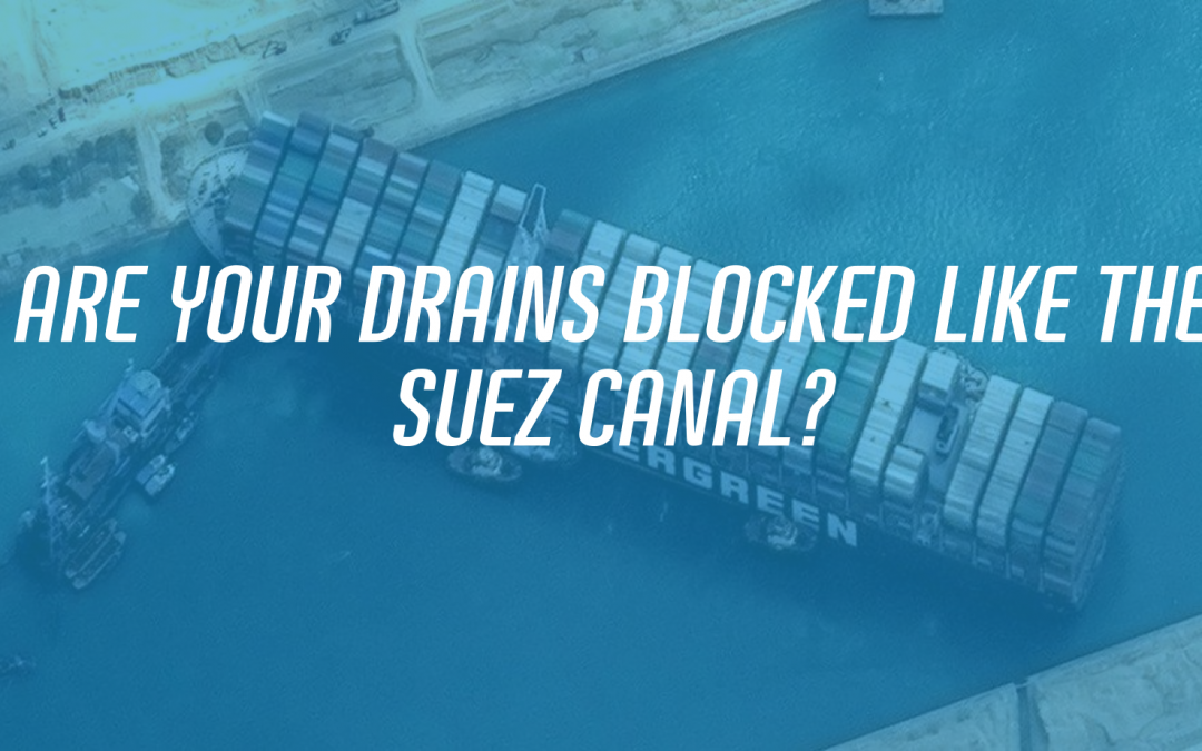 Are Your Drains Blocked Like The Suez Canal?